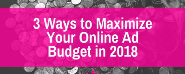 3 Ways to Maximize Your Online Ad Budget in 2018
